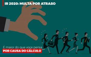 Ir 2020 Multa Por Atraso E Maior Do Que Voce Pensa Por Causa Do Calculok - Contabilidade em Brasília - DF | Integral Prime Assessoria Contábil