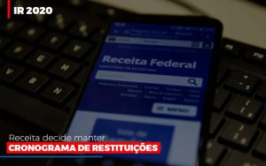 ir-2020-receita-federal-decide-manter-cronograma-de-restituicoes
