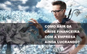 como-sair-da-crise-financeira-com-a-empresa-ainda-lucrando