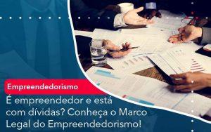 E Empreendedor E Esta Com Dividas Conheca O Marco Legal Do Empreendedorismo Organização Contábil Lawini - Contabilidade em Brasília - DF | Integral Prime Assessoria Contábil