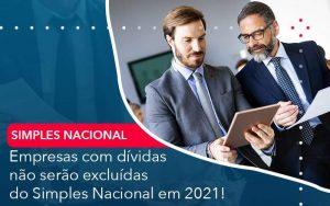 Empresas Com Dividas Nao Serao Excluidas Do Simples Nacional Em 2021 Organização Contábil Lawini - Contabilidade em Brasília - DF | Integral Prime Assessoria Contábil