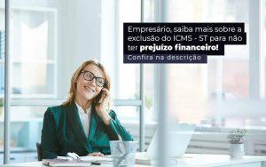 Empresario Saiba Mais Sobre A Exclusao Do Icms St Para Nao Ter Prejuizo Financeiro Post (1) - Quero montar uma empresa