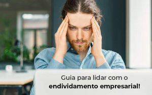 Guia Para Lidar Com O Endividamento Empresarial Blog - Quero montar uma empresa